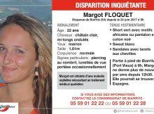 Appel à témoins lancé par la Police Nationale dans le cadre de la disparition de la jeune Margot depuis samedi 24 juin 2017, à Biarritz. Elle pourrait se trouver en Espagne. Atteinte d'une maladie orpheline, son état de santé nécessite un traitement médical quotidien. Les policiers des Pyrénées-Atlantiques en charge de l'enquête sollicitent toutes informations sur le sujet. Agée de 22 ans, Margot Floquet n'a pas donné signe de vie depuis le 24 juin dernier. De corpulence normale, elle mesure 1,61m ses cheveux sont châtain clair, mi long et ondulés.
